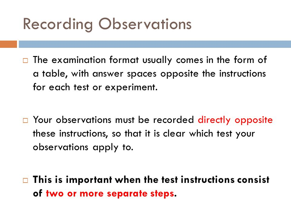 Recording Observations  The examination format usually comes in the form of a table, with answer spaces opposite the instructions for each test or ex