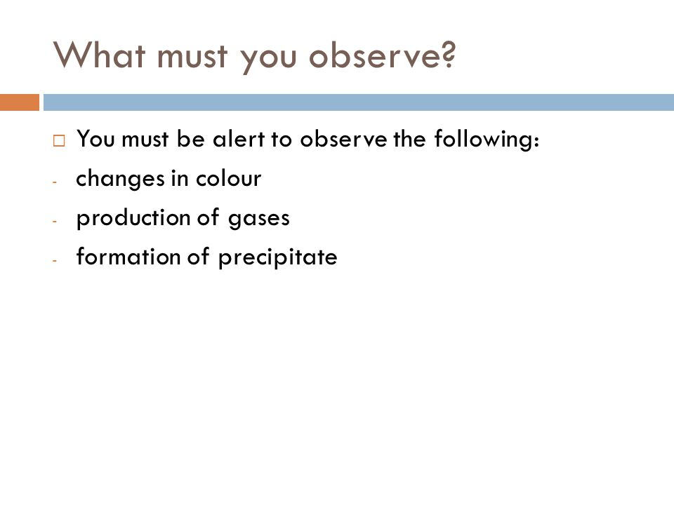 What must you observe?  You must be alert to observe the following: - changes in colour - production of gases - formation of precipitate