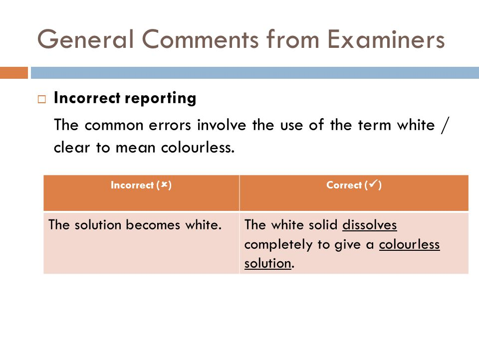 General Comments from Examiners  Incorrect reporting The common errors involve the use of the term white / clear to mean colourless. Incorrect (  )C