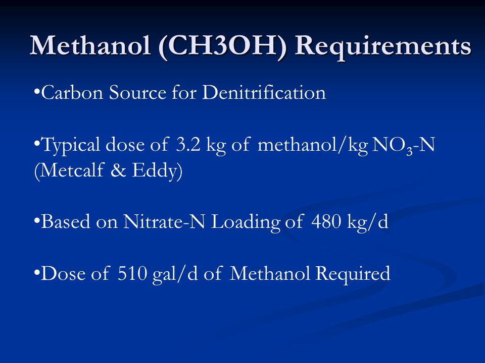 Methanol (CH3OH) Requirements Carbon Source for Denitrification Typical dose of 3.2 kg of methanol/kg NO 3 ­ -N (Metcalf & Eddy) Based on Nitrate-N Loading of 480 kg/d Dose of 510 gal/d of Methanol Required