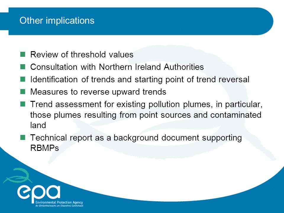 Other implications nReview of threshold values nConsultation with Northern Ireland Authorities nIdentification of trends and starting point of trend reversal nMeasures to reverse upward trends nTrend assessment for existing pollution plumes, in particular, those plumes resulting from point sources and contaminated land nTechnical report as a background document supporting RBMPs