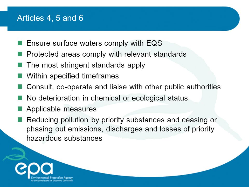 Articles 4, 5 and 6 nEnsure surface waters comply with EQS nProtected areas comply with relevant standards nThe most stringent standards apply nWithin specified timeframes nConsult, co-operate and liaise with other public authorities nNo deterioration in chemical or ecological status nApplicable measures nReducing pollution by priority substances and ceasing or phasing out emissions, discharges and losses of priority hazardous substances