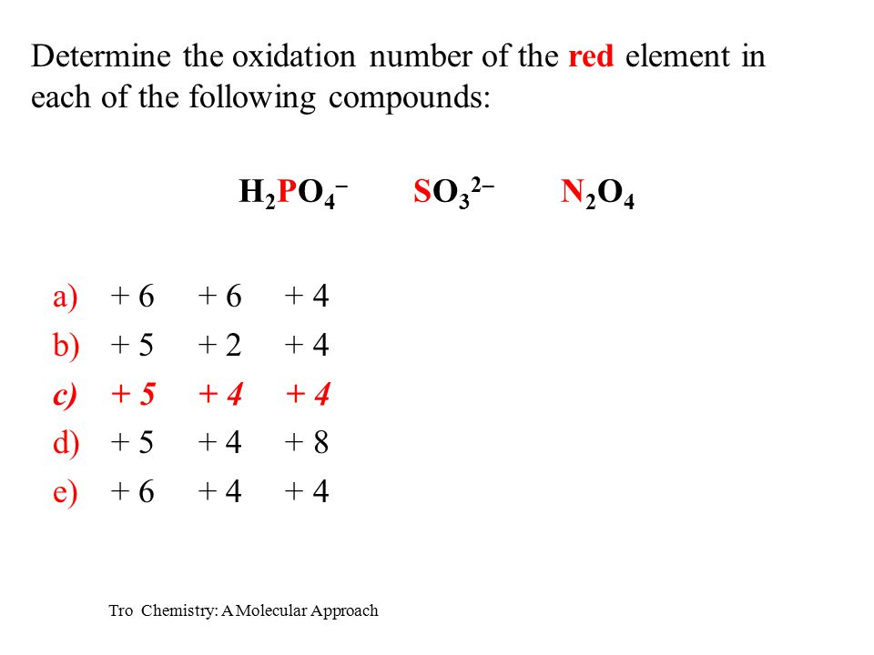 Tro Chemistry: A Molecular Approach H 2 PO 4 – SO 3 2– N 2 O 4 a)+ 6 + 6 + 4 b)+ 5 + 2 + 4 c)+ 5 + 4 + 4 d)+ 5 + 4 + 8 e)+ 6 + 4 + 4 Determine the oxidation number of the red element in each of the following compounds: