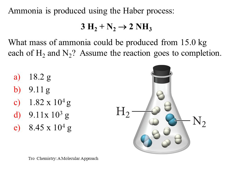 Tro Chemistry: A Molecular Approach a)18.2 g b)9.11 g c)1.82 x 10 4 g d)9.11x 10 3 g e)8.45 x 10 4 g Ammonia is produced using the Haber process: 3 H 2 + N 2  2 NH 3 What mass of ammonia could be produced from 15.0 kg each of H 2 and N 2 .