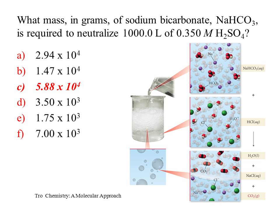 Tro Chemistry: A Molecular Approach What mass, in grams, of sodium bicarbonate, NaHCO 3, is required to neutralize 1000.0 L of 0.350 M H 2 SO 4 .