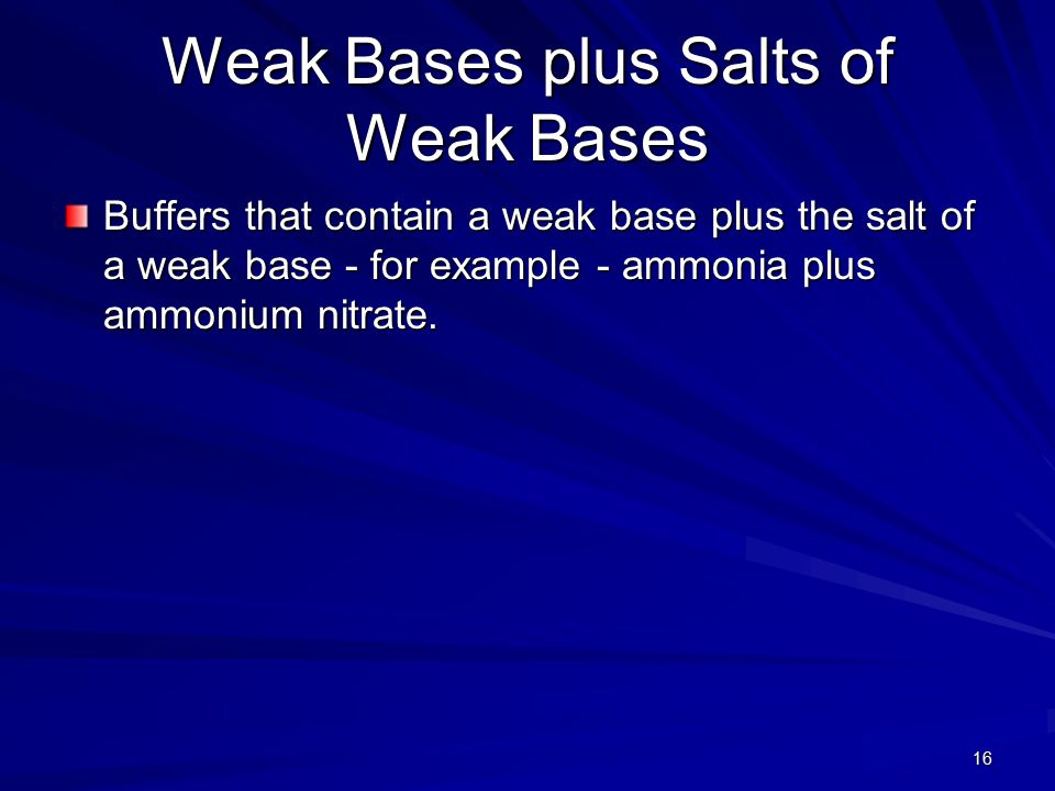 16 Weak Bases plus Salts of Weak Bases Buffers that contain a weak base plus the salt of a weak base - for example - ammonia plus ammonium nitrate.