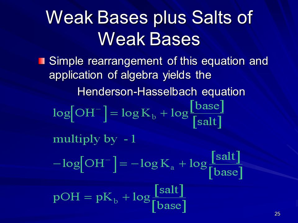 25 Weak Bases plus Salts of Weak Bases Simple rearrangement of this equation and application of algebra yields the Henderson-Hasselbach equation