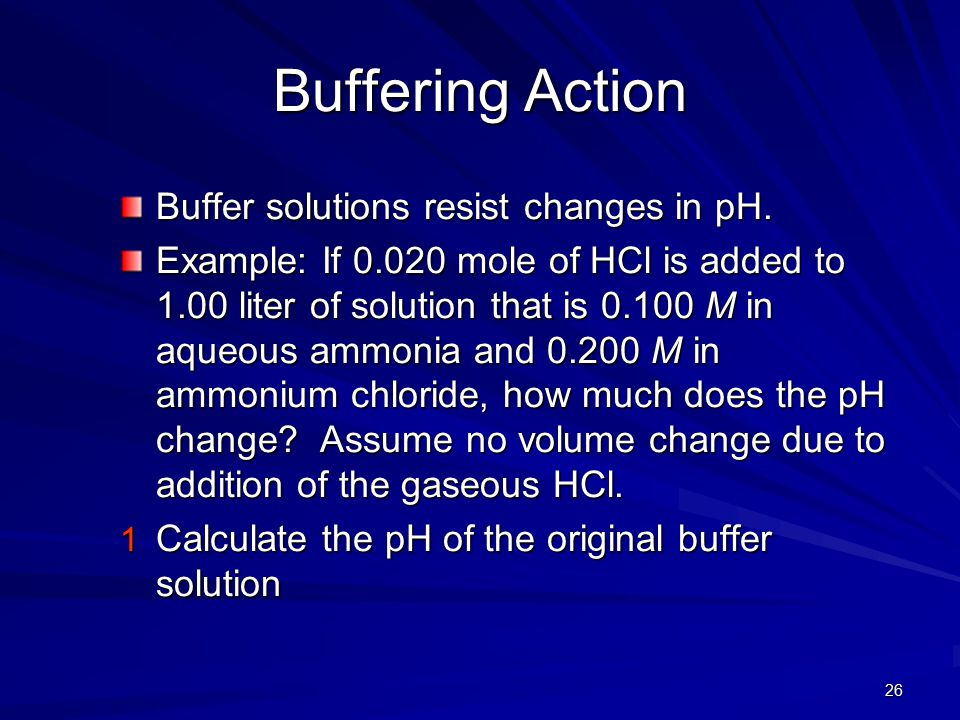 26 Buffering Action Buffer solutions resist changes in pH. Example: If 0.020 mole of HCl is added to 1.00 liter of solution that is 0.100 M in aqueous