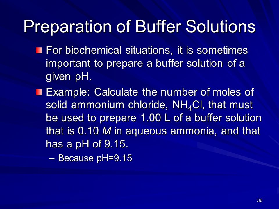 36 Preparation of Buffer Solutions For biochemical situations, it is sometimes important to prepare a buffer solution of a given pH. Example: Calculat