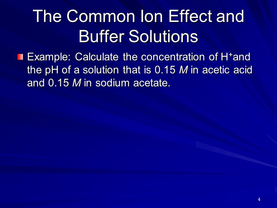 4 The Common Ion Effect and Buffer Solutions Example: Calculate the concentration of H + and the pH of a solution that is 0.15 M in acetic acid and 0.15 M in sodium acetate.