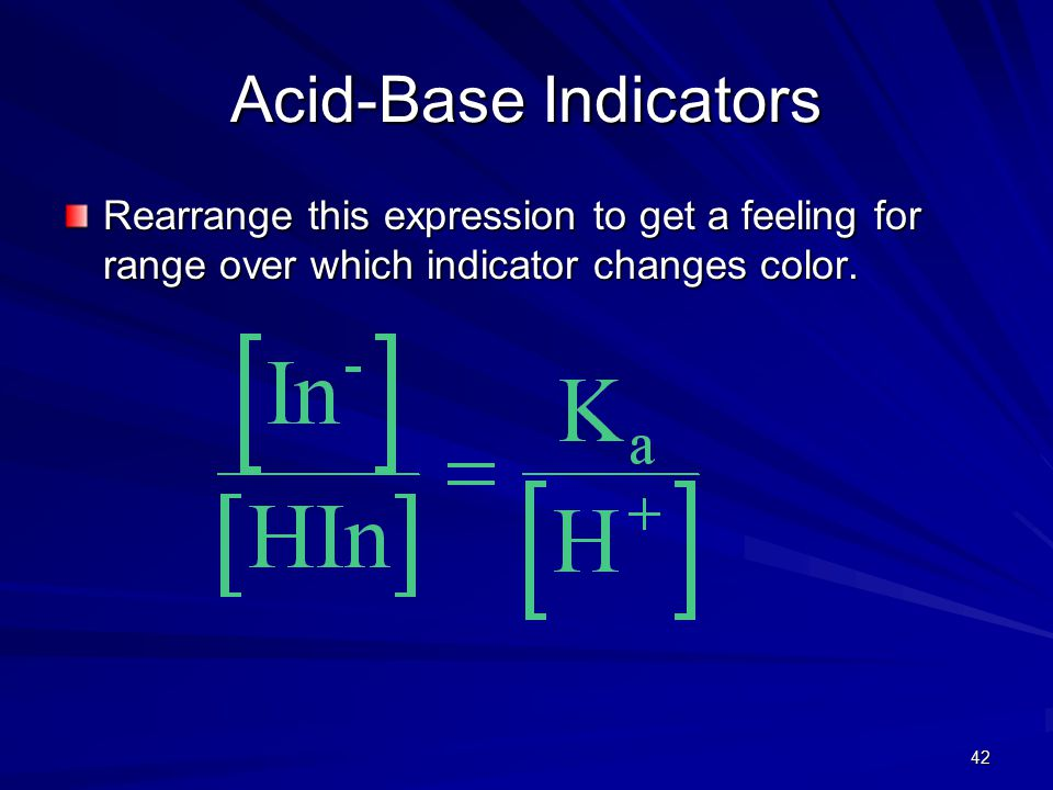 42 Acid-Base Indicators Rearrange this expression to get a feeling for range over which indicator changes color.