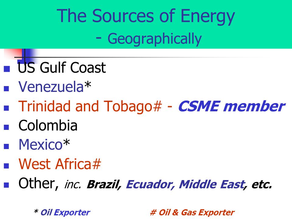 The Sources of Energy - Geographically US Gulf Coast Venezuela* Trinidad and Tobago# - CSME member Colombia Mexico* West Africa# Other, inc.