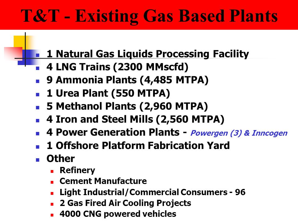T&T - Existing Gas Based Plants 1 Natural Gas Liquids Processing Facility 4 LNG Trains (2300 MMscfd) 9 Ammonia Plants (4,485 MTPA) 1 Urea Plant (550 MTPA) 5 Methanol Plants (2,960 MTPA) 4 Iron and Steel Mills (2,560 MTPA) 4 Power Generation Plants - Powergen (3) & Inncogen 1 Offshore Platform Fabrication Yard Other Refinery Cement Manufacture Light Industrial/Commercial Consumers - 96 2 Gas Fired Air Cooling Projects 4000 CNG powered vehicles