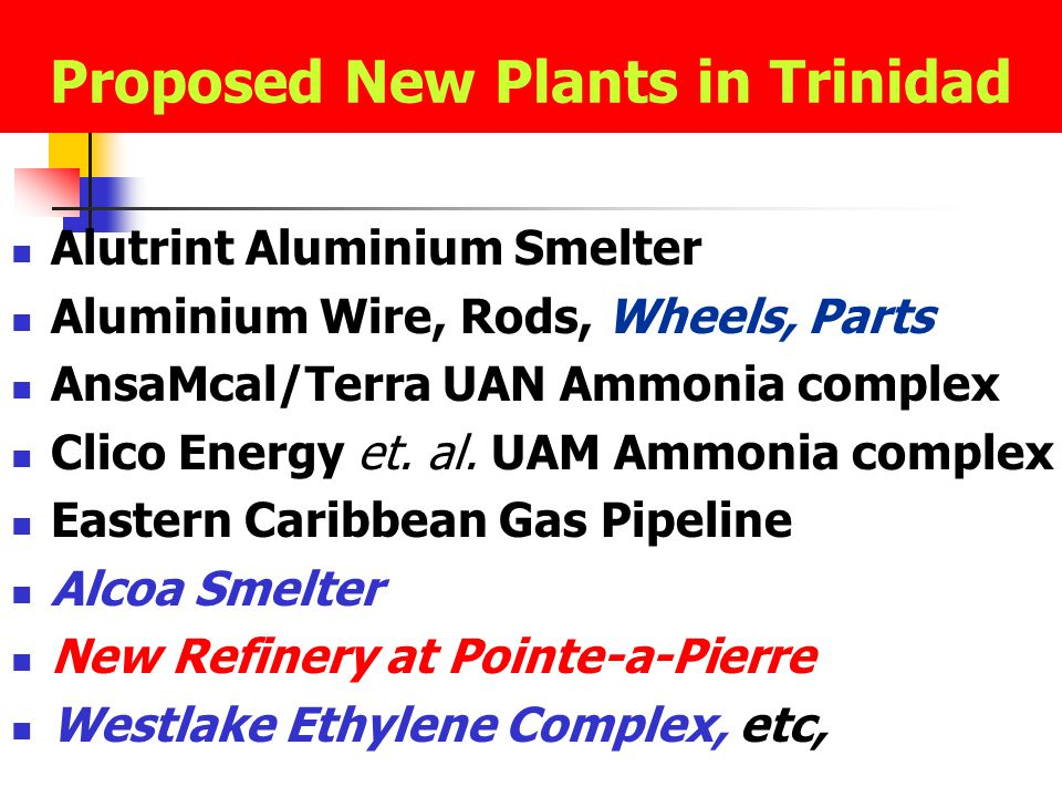 Proposed New Plants in Trinidad Alutrint Aluminium Smelter Aluminium Wire, Rods, Wheels, Parts AnsaMcal/Terra UAN Ammonia complex Clico Energy et.