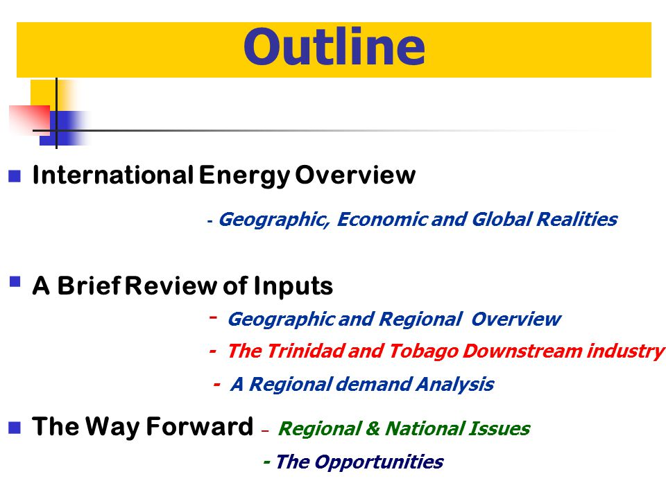 Outline International Energy Overview - Geographic, Economic and Global Realities  A Brief Review of Inputs - Geographic and Regional Overview - The Trinidad and Tobago Downstream industry - A Regional demand Analysis The Way Forward – Regional & National Issues -The Opportunities