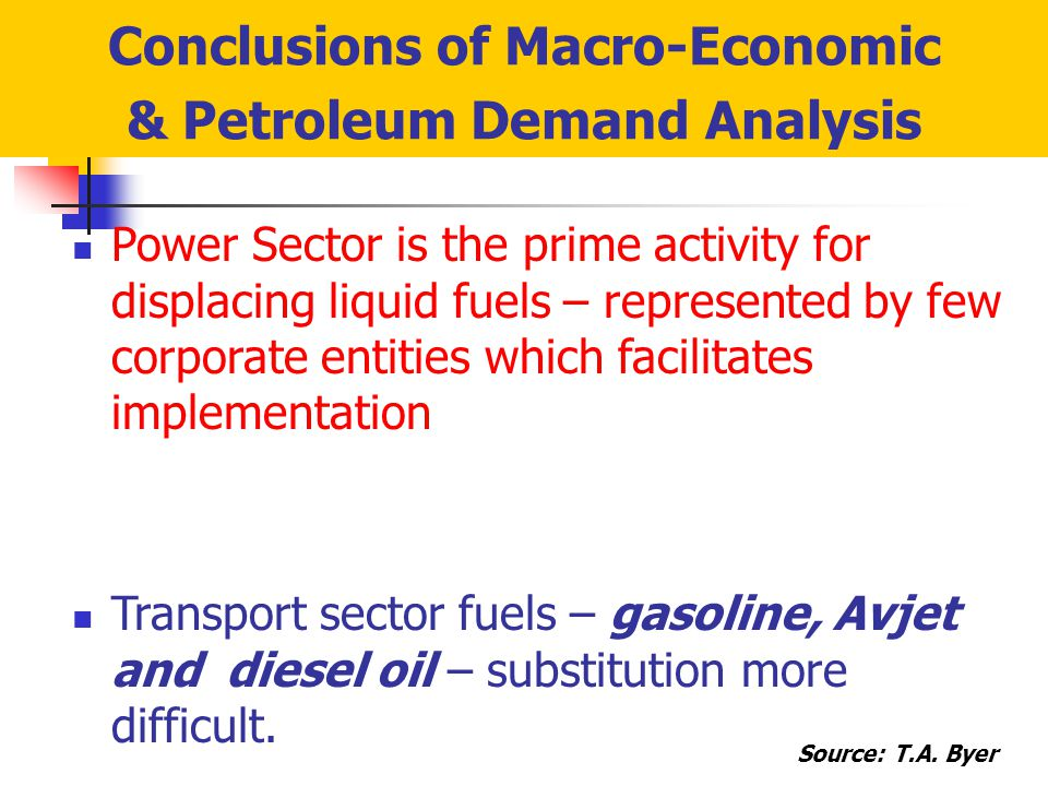 Conclusions of Macro-Economic & Petroleum Demand Analysis Power Sector is the prime activity for displacing liquid fuels – represented by few corporate entities which facilitates implementation Transport sector fuels – gasoline, Avjet and diesel oil – substitution more difficult.