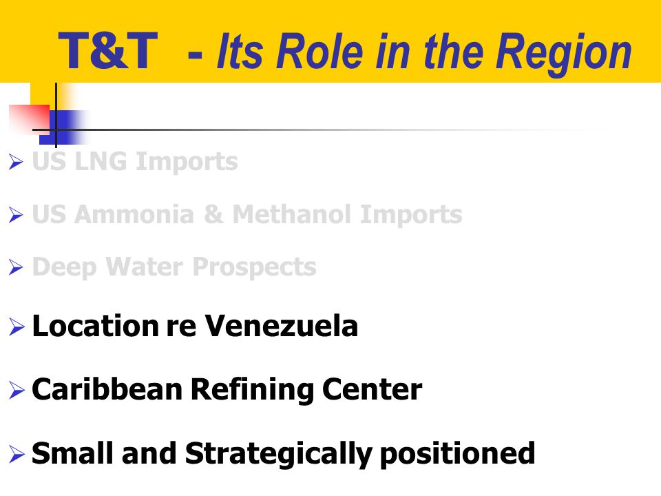 T&T - Its Role in the Region  US LNG Imports  US Ammonia & Methanol Imports  Deep Water Prospects  Location re Venezuela  Caribbean Refining Center  Small and Strategically positioned
