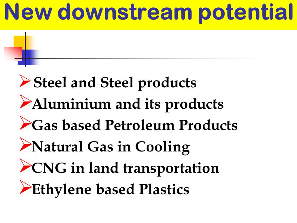 New downstream potential  Steel and Steel products  Aluminium and its products  Gas based Petroleum Products  Natural Gas in Cooling  CNG in land transportation  Ethylene based Plastics