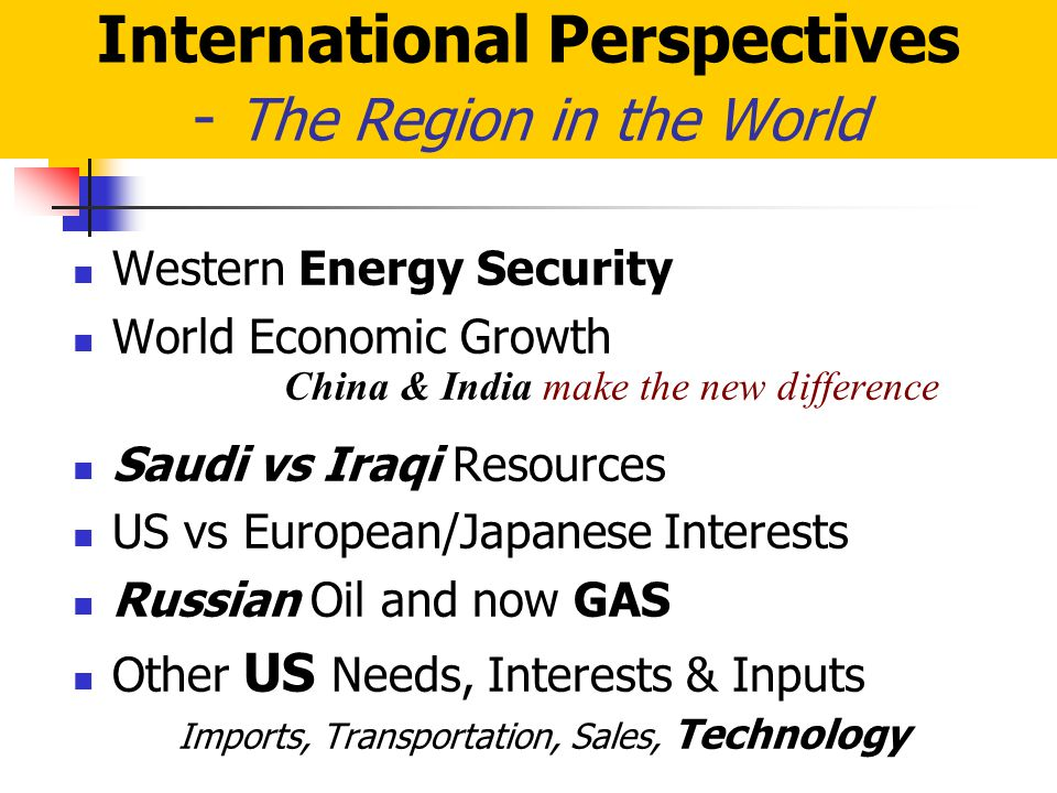 International Perspectives - The Region in the World Western Energy Security World Economic Growth China & India make the new difference Saudi vs Iraqi Resources US vs European/Japanese Interests Russian Oil and now GAS Other US Needs, Interests & Inputs Imports, Transportation, Sales, Technology