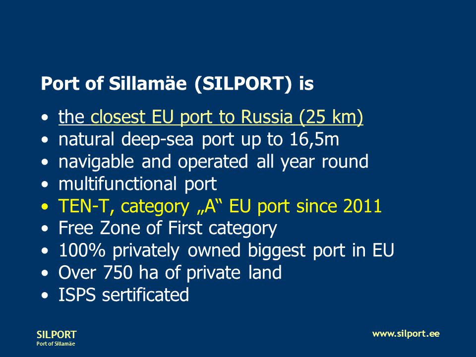 SILPORT Port of Sillamäe www.silport.ee Port of Sillamäe (SILPORT) is the closest EU port to Russia (25 km) natural deep-sea port up to 16,5m navigabl
