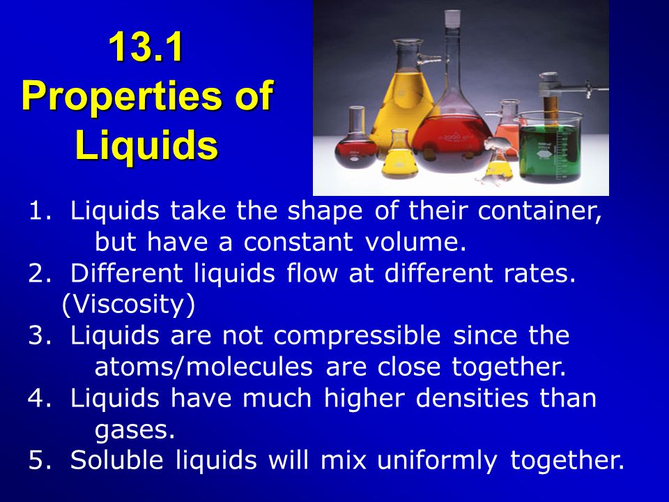 13.1 Properties of Liquids 1. Liquids take the shape of their container, but have a constant volume. 2. Different liquids flow at different rates. (Vi