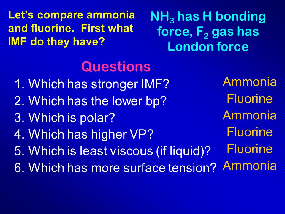Let's compare ammonia and fluorine. First what IMF do they have? NH 3 has H bonding force, F 2 gas has London force Questions 1.Which has stronger IMF