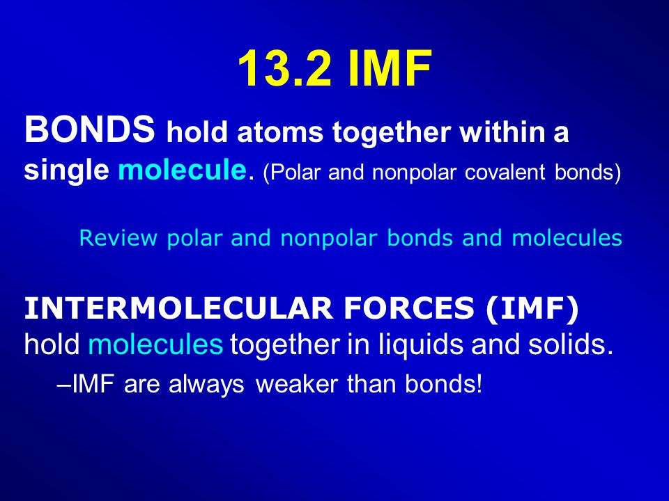 13.2 IMF BONDS hold atoms together within a single molecule.