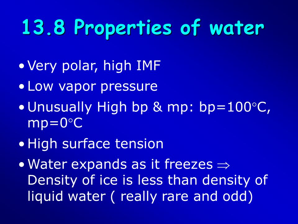 13.8 Properties of water Very polar, high IMF Low vapor pressure Unusually High bp & mp: bp=100C, mp=0C High surface tension Water expands as it fre