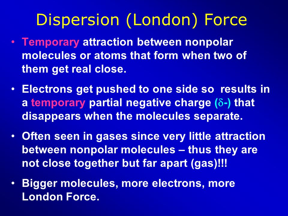Dispersion (London) Force Temporary attraction between nonpolar molecules or atoms that form when two of them get real close. Electrons get pushed to