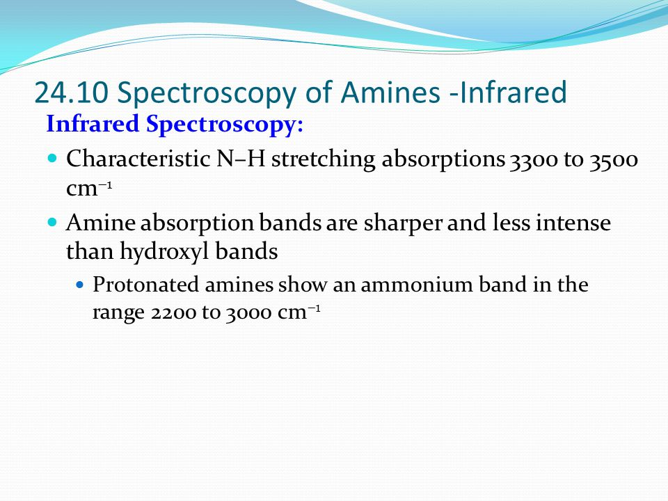 Infrared Spectroscopy: Characteristic N–H stretching absorptions 3300 to 3500 cm  1 Amine absorption bands are sharper and less intense than hydroxyl