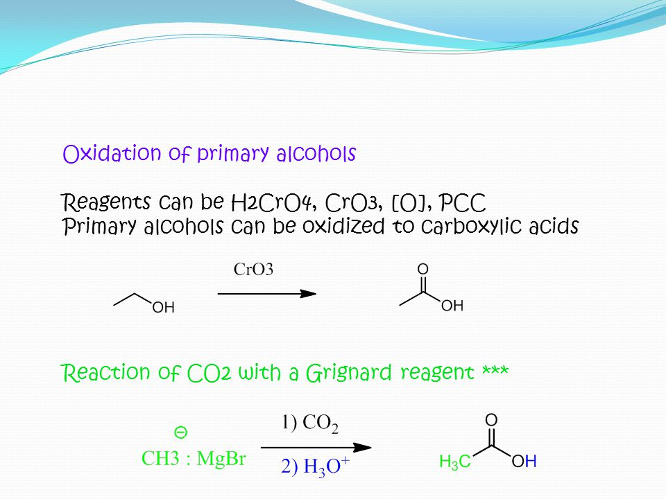 Oxidation of primary alcohols Reagents can be H2CrO4, CrO3, [O], PCC Primary alcohols can be oxidized to carboxylic acids Reaction of CO2 with a Grign