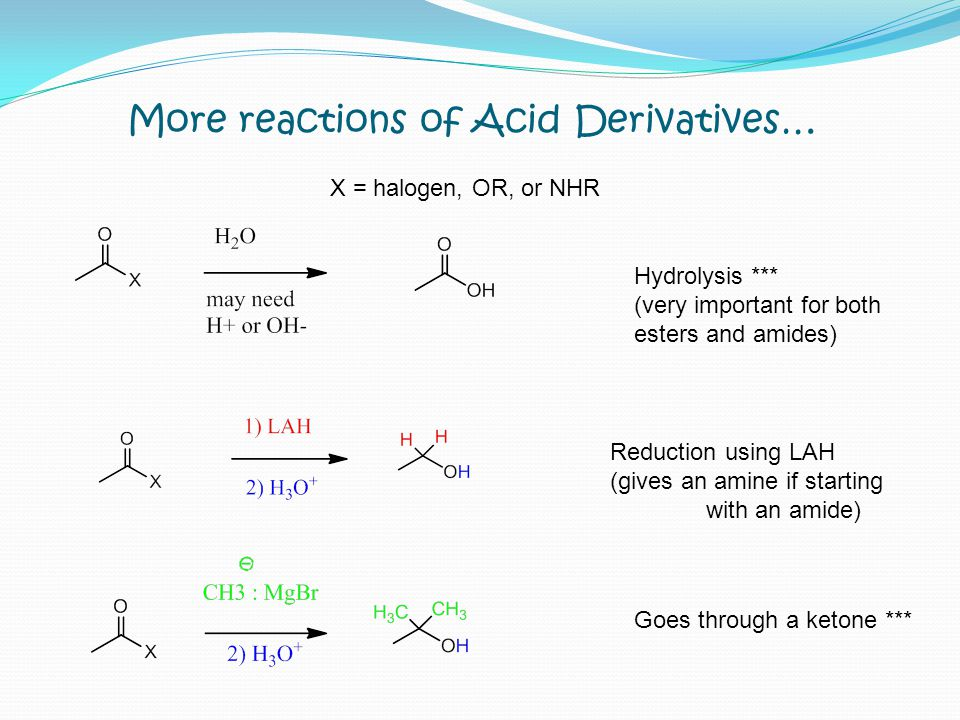 More reactions of Acid Derivatives… X = halogen, OR, or NHR Hydrolysis *** (very important for both esters and amides) Reduction using LAH (gives an a