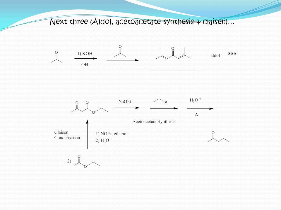 Next three (Aldol, acetoacetate synthesis & claisen)… ***