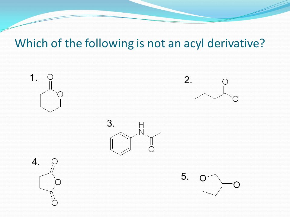 Which of the following is not an acyl derivative? 1. 2. 3. 4. 5.