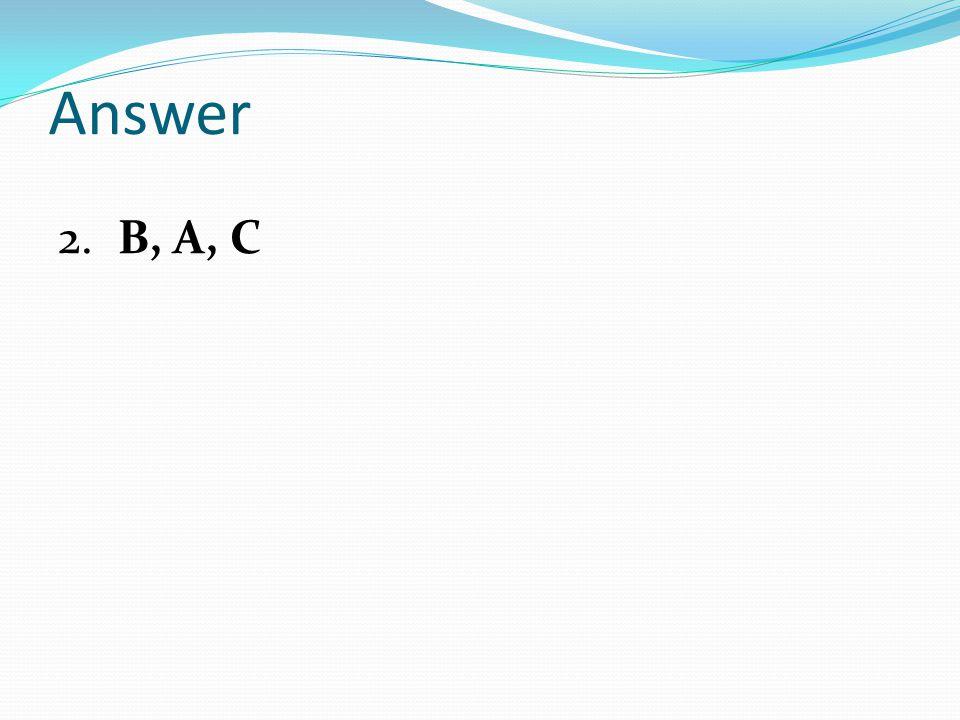 Answer 2. B, A, C