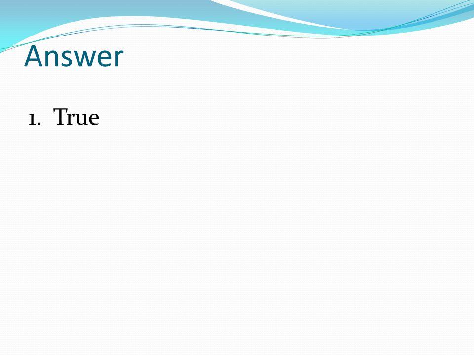Answer 1. True
