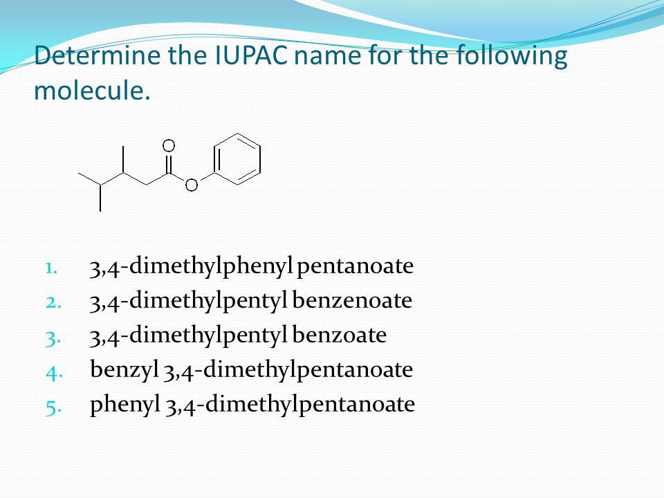 Determine the IUPAC name for the following molecule. 1. 3,4-dimethylphenyl pentanoate 2. 3,4-dimethylpentyl benzenoate 3. 3,4-dimethylpentyl benzoate