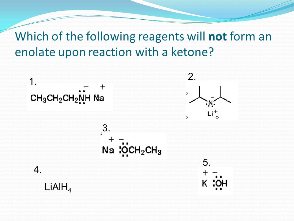 Which of the following reagents will not form an enolate upon reaction with a ketone? 1. 2. 3. 4. 5. LiAlH 4