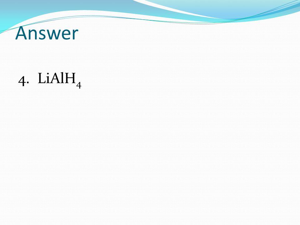 Answer 4. LiAlH 4