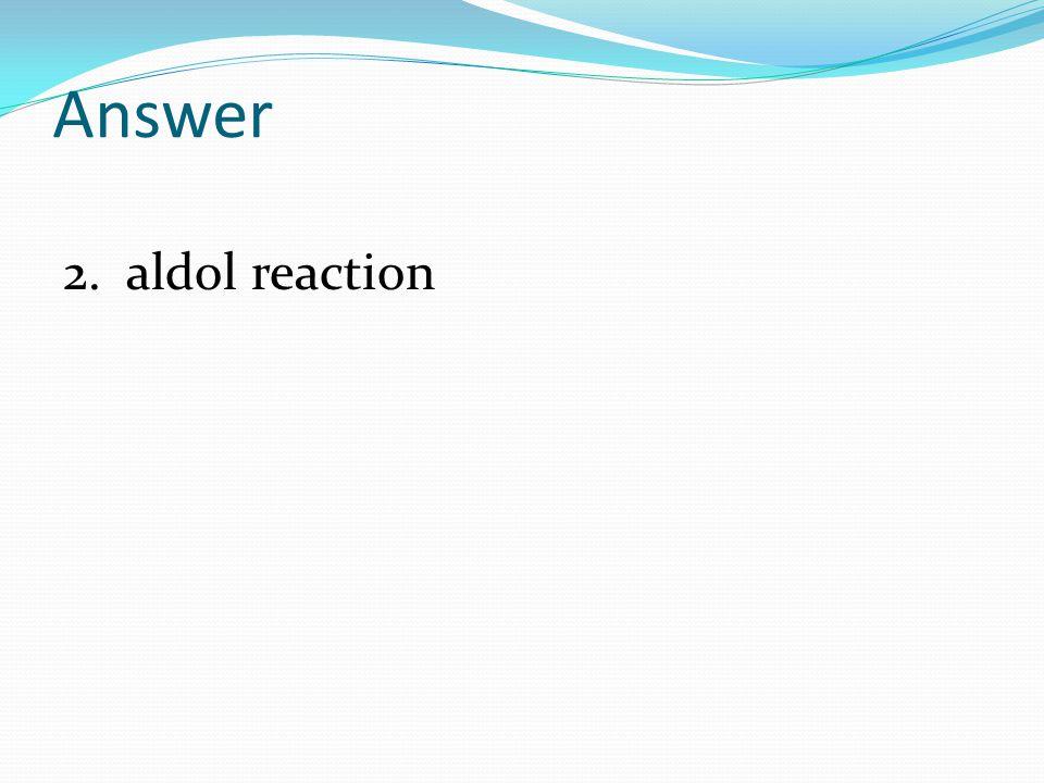 Answer 2. aldol reaction