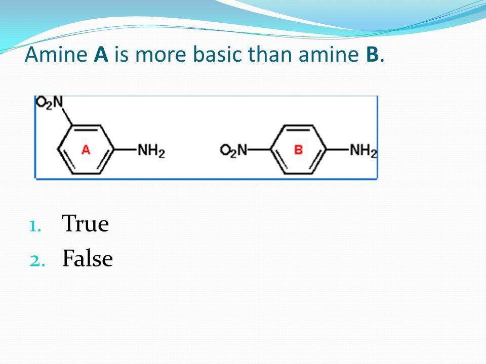 Amine A is more basic than amine B. 1. True 2. False