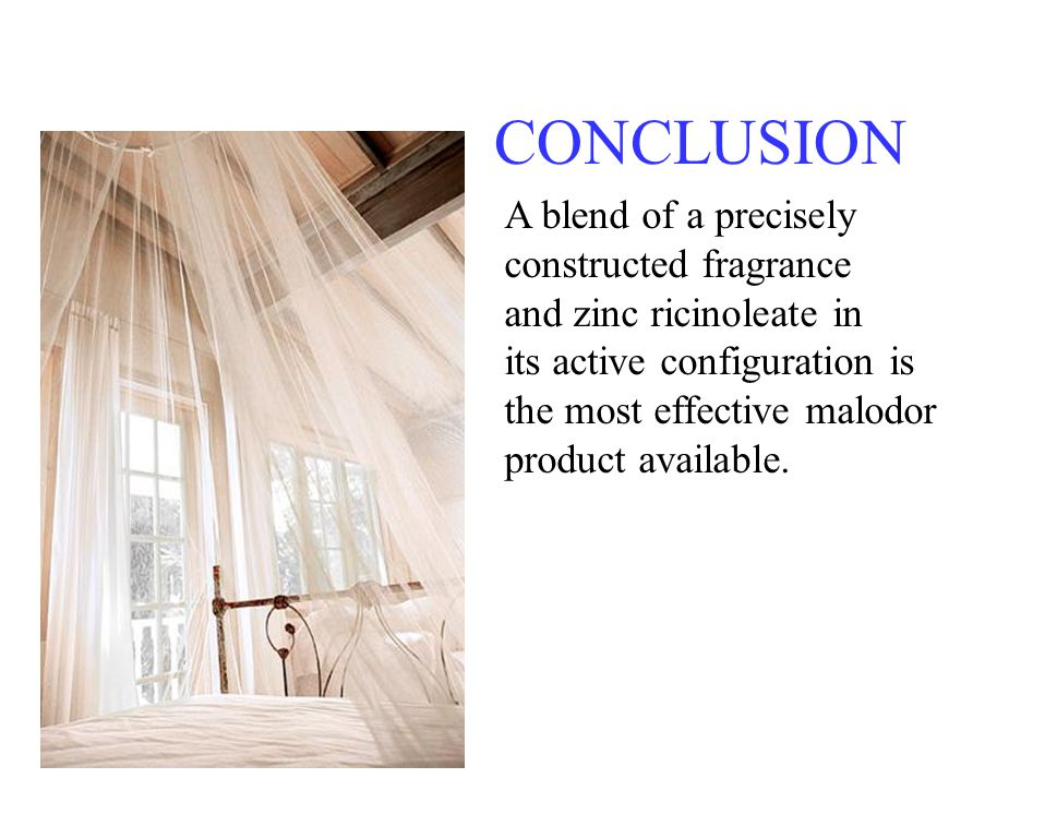 CONCLUSION A blend of a precisely constructed fragrance and zinc ricinoleate in its active configuration is the most effective malodor product availab