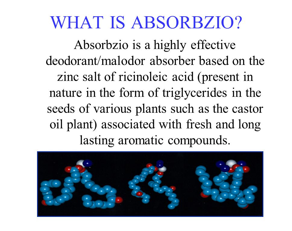 WHAT IS ABSORBZIO? Absorbzio is a highly effective deodorant/malodor absorber based on the zinc salt of ricinoleic acid (present in nature in the form