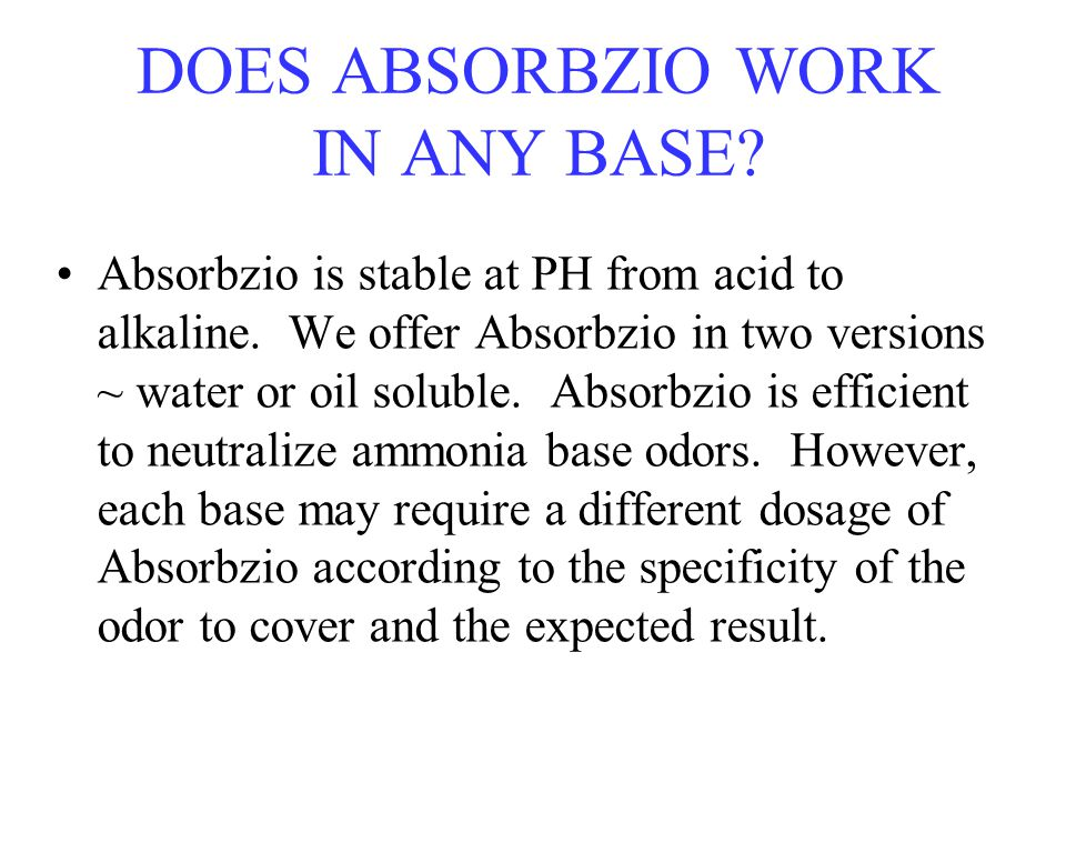 DOES ABSORBZIO WORK IN ANY BASE? Absorbzio is stable at PH from acid to alkaline. We offer Absorbzio in two versions ~ water or oil soluble. Absorbzio