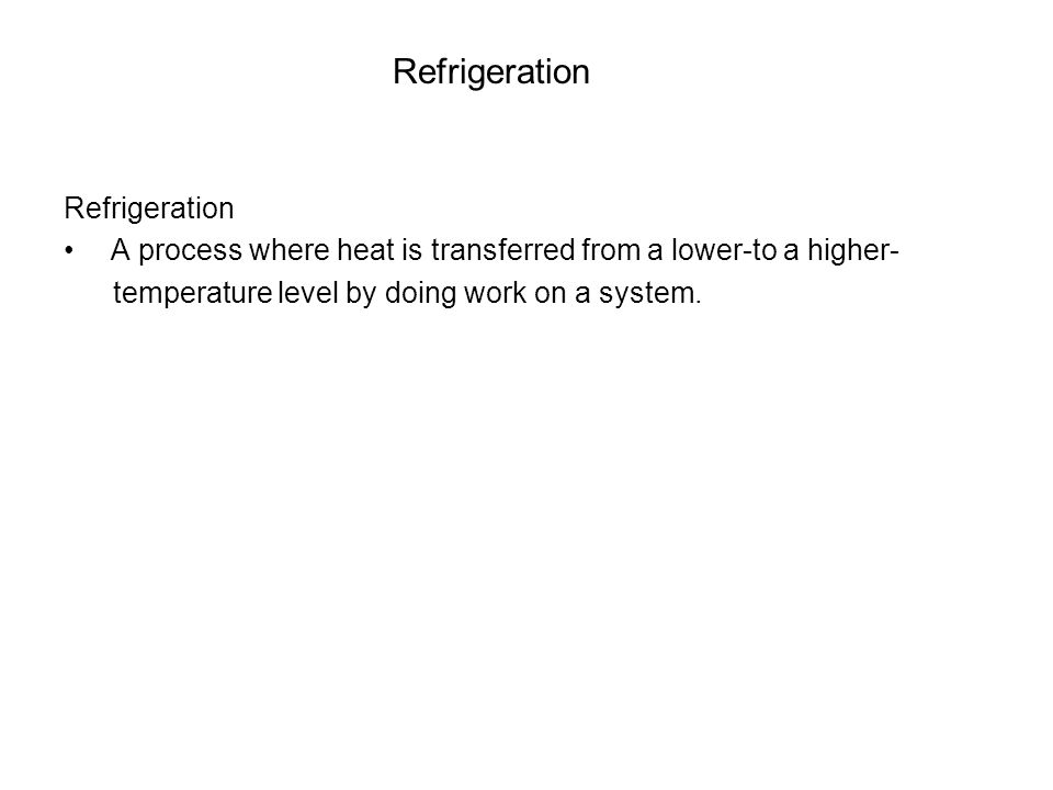Refrigeration A process where heat is transferred from a lower-to a higher- temperature level by doing work on a system.