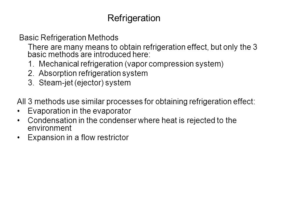 Refrigeration Main differences: Is in the way compression [-method of transforming low pressure vapor into high pressure vapor in refrigeration system] is being done: Mechanical refrigeration (Vapor compression system) - Compressor is used Absorption refrigeration system - Absorb vapor in liquid while removing heat - Elevate pressure of liquid with pump - Release vapor by applying heat Steam jet (ejector) system - ejector
