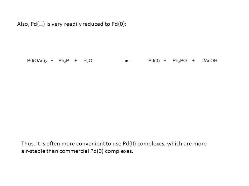 Also, Pd( II ) is very readily reduced to Pd(0): Thus, it is often more convenient to use Pd(II) complexes, which are more air-stable than commercial Pd(0) complexes.