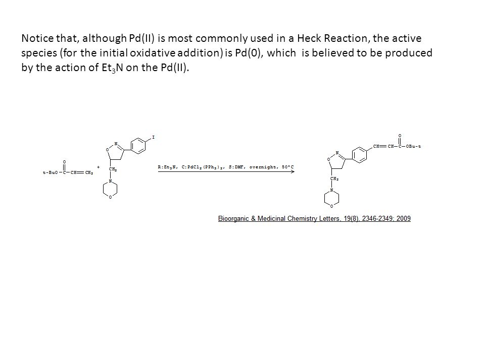 Notice that, although Pd(II) is most commonly used in a Heck Reaction, the active species (for the initial oxidative addition) is Pd(0), which is believed to be produced by the action of Et 3 N on the Pd(II).