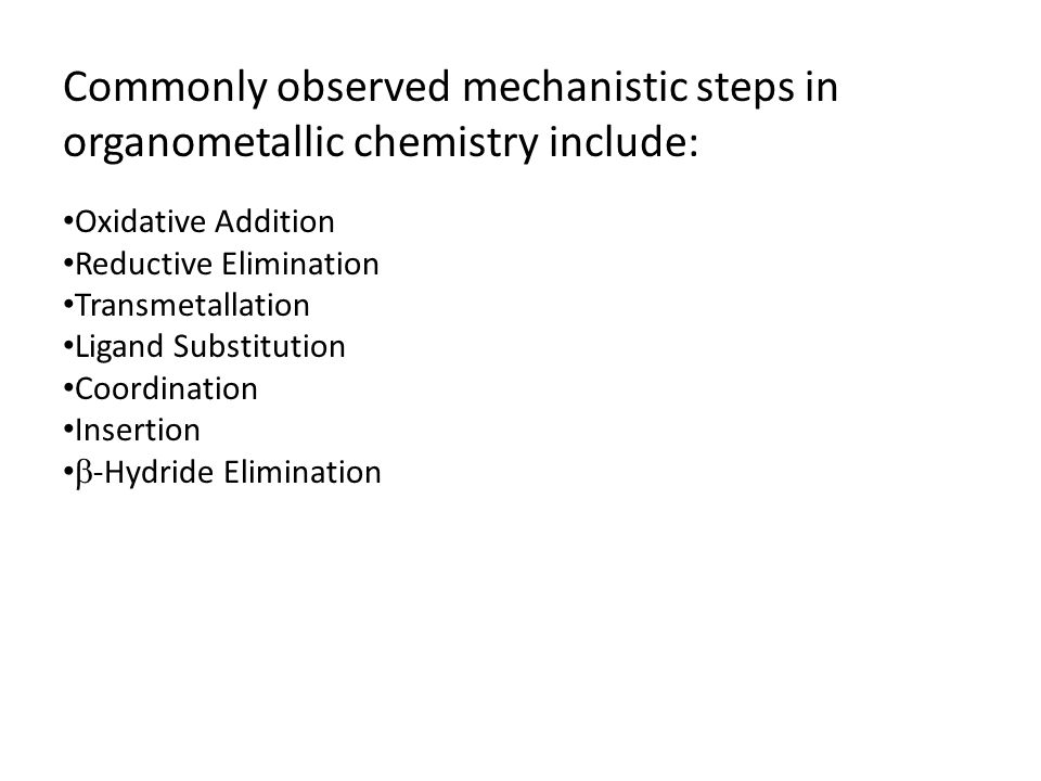 Commonly observed mechanistic steps in organometallic chemistry include: Oxidative Addition Reductive Elimination Transmetallation Ligand Substitution Coordination Insertion  -Hydride Elimination