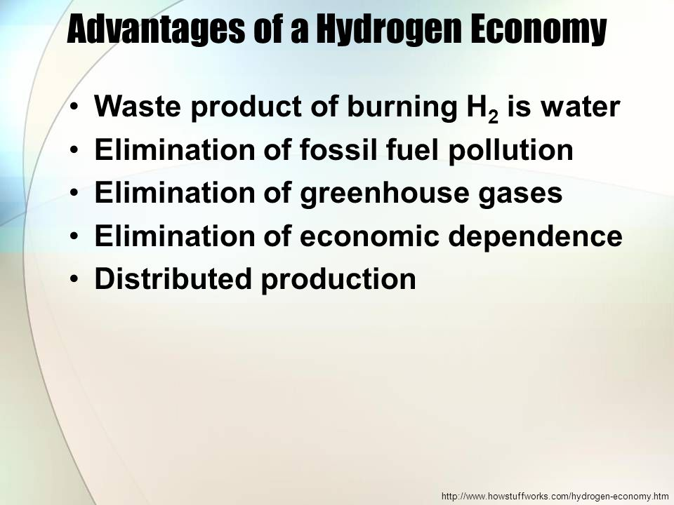 Advantages of a Hydrogen Economy Waste product of burning H 2 is water Elimination of fossil fuel pollution Elimination of greenhouse gases Elimination of economic dependence Distributed production http://www.howstuffworks.com/hydrogen-economy.htm